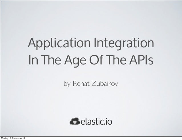 Application Integration                         In The Age Of The APIs                               by Renat ZubairovMont...