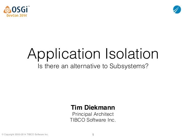 © Copyright 2000-2014 TIBCO Software Inc. Application Isolation Is there an alternative to Subsystems? Tim Diekmann! Princ...