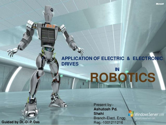 APPLICATION OF ELECTRIC & ELECTRONIC DRIVES IN ROBOTICS Present by:- Ashutosh Pd. Shahi Branch-Elect. Engg. Reg.-100121121...