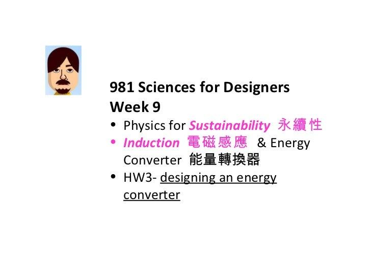 <ul><li>981 Sciences for Designers </li></ul><ul><li>Week 9 </li></ul><ul><li>Physics for  Sustainability   永續性 </li></ul>...