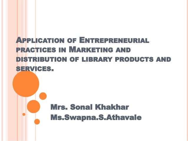 APPLICATION  OF ENTREPRENEURIAL PRACTICES IN MARKETING AND DISTRIBUTION OF LIBRARY PRODUCTS AND SERVICES.  Mrs. Sonal Khak...