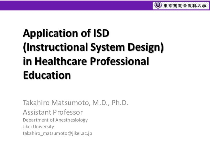 Application of ISD(Instructional System Design)in Healthcare ProfessionalEducationTakahiro Matsumoto, M.D., Ph.D.Assistant...