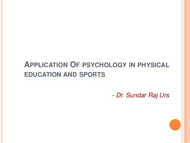 APPLICATION OF PSYCHOLOGY IN PHYSICALEDUCATION AND SPORTS                       - Dr. Sundar Raj Urs