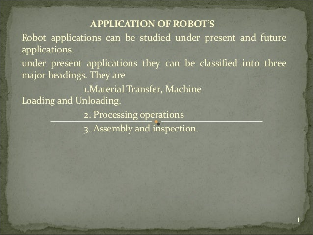 APPLICATION OF ROBOT'S Robot applications can be studied under present and future applications. under present applications...