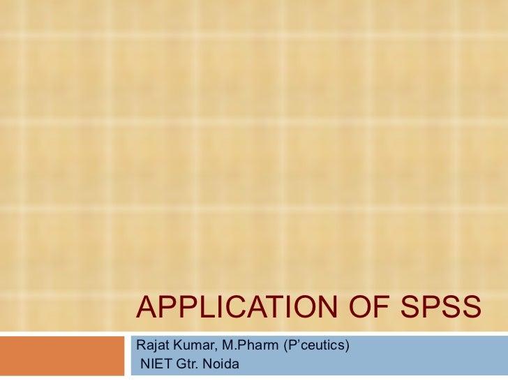 APPLICATION OF SPSS  Rajat Kumar, M.Pharm (P'ceutics) NIET Gtr. Noida