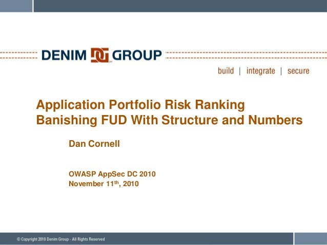 Application Portfolio Risk Ranking Banishing FUD With Structure and Numbers Dan Cornell OWASP AppSec DC 2010 November 11th...