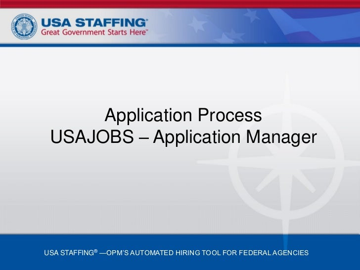 Application Process USAJOBS – Application ManagerUSA STAFFING® —OPM'S AUTOMATED HIRING TOOL FOR FEDERAL AGENCIES