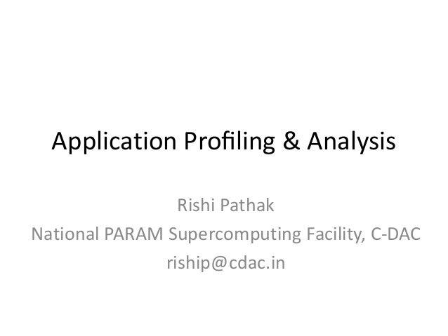 Application Profiling & Analysis                 Rishi PathakNational PARAM Supercomputing Facility, C-DAC               ri...