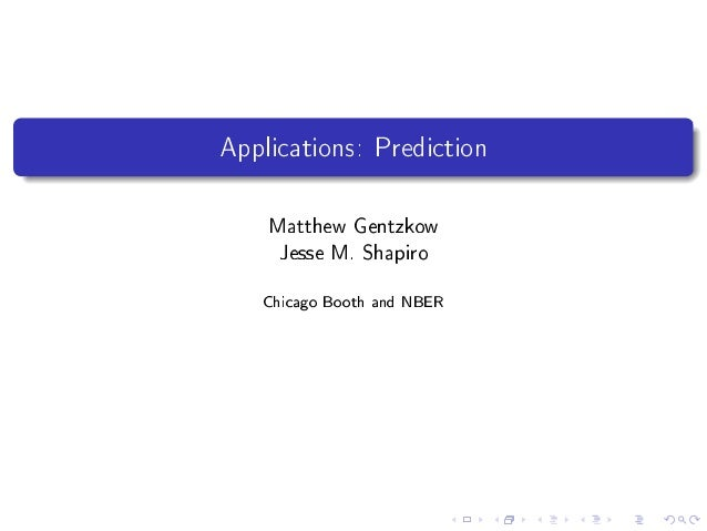 Applications: Prediction Matthew Gentzkow Jesse M. Shapiro Chicago Booth and NBER
