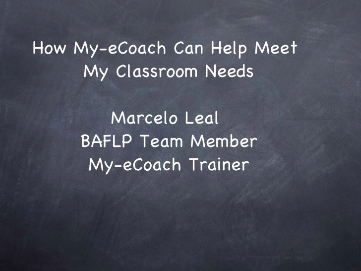 How My-eCoach Can Help Meet  My Classroom Needs Marcelo Leal  BAFLP Team Member My-eCoach Trainer