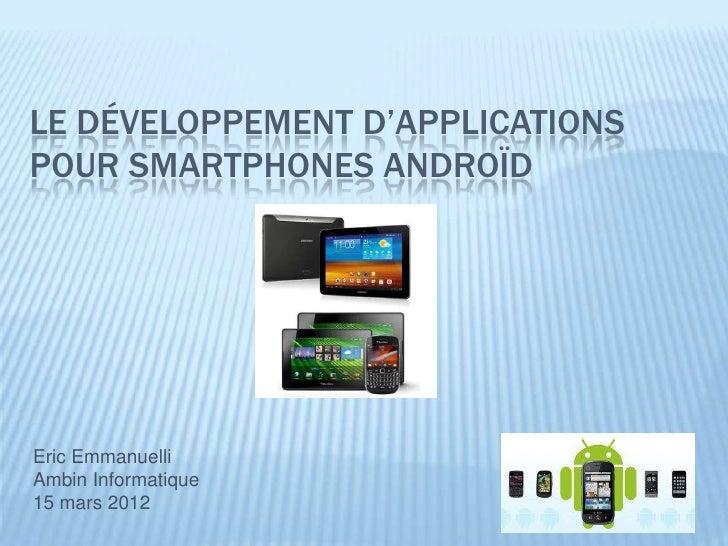 LE DÉVELOPPEMENT D'APPLICATIONSPOUR SMARTPHONES ANDROÏDEric EmmanuelliAmbin Informatique15 mars 2012