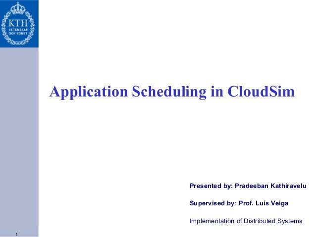 Application Scheduling in CloudSim  Presented by: Pradeeban Kathiravelu Supervised by: Prof. Luís Veiga Implementation of ...