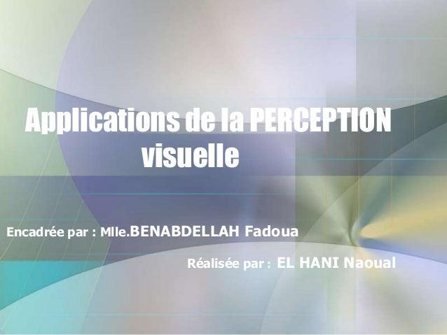 Applications de la PERCEPTION visuelle Encadrée par : Mlle.BENABDELLAH Fadoua  Réalisée par : EL HANI Naoual