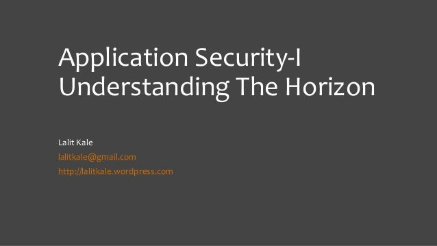 Application Security-I Understanding The Horizon Lalit Kale lalitkale@gmail.com http://lalitkale.wordpress.com