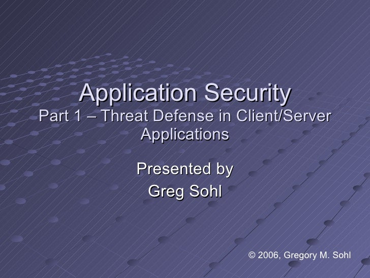 Application Security Part 1 – Threat Defense in Client/Server Applications Presented by Greg Sohl © 2006, Gregory M. Sohl