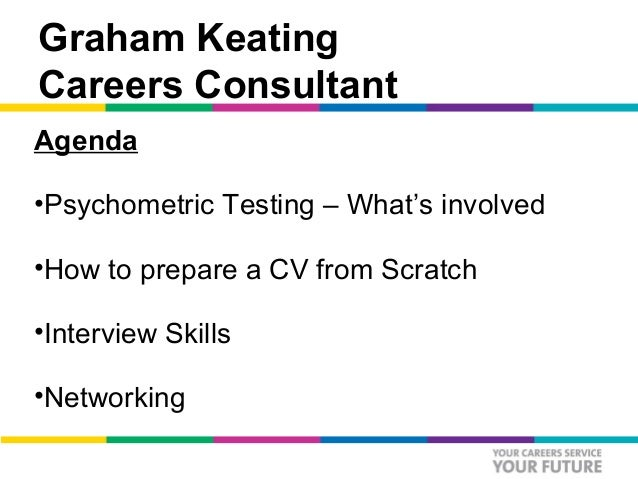 Graham KeatingCareers ConsultantAgenda•Psychometric Testing – What's involved•How to prepare a CV from Scratch•Interview S...