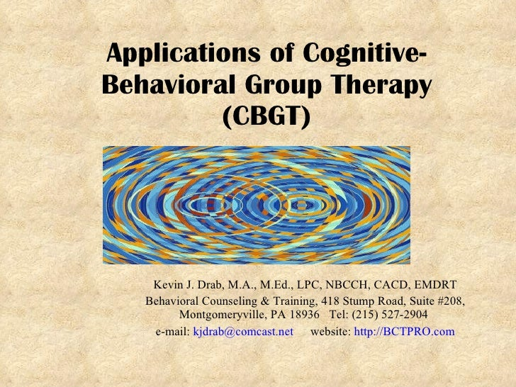 Applications of Cognitive-Behavioral Group Therapy (CBGT) Kevin J. Drab, M.A., M.Ed., LPC, NBCCH, CACD, EMDRT Behavioral C...