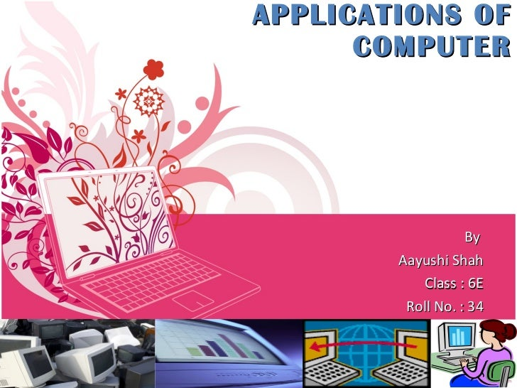 APPLICATIONS OF COMPUTER By  Aayushi Shah Class : 6E Roll No. : 34