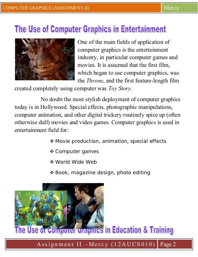 COMPUTER GRAPHICS (ASSIGNMENT-II)  Mercy  One of the main fields of application of computer graphics is the entertainment ...