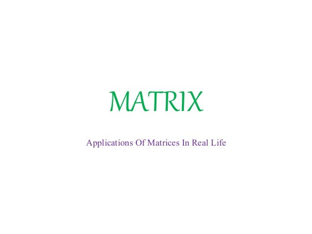 application of matrices in real life 84 chapter 2 matrices 25 applications of matrix operations write and use a stochastic matrix use matrix multiplication to encode and decode messages use matrix algebra to analyze an economic system (leontief.