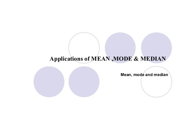practical application of mean median mode Hi people, please give me a short explanation of application of mean, median and the mode , asap.