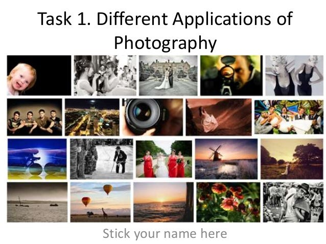 Task 1. Different Applications of          Photography        Stick your name here