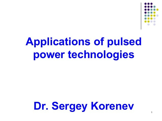 Applications of pulsed power technologies  Dr. Sergey Korenev  1