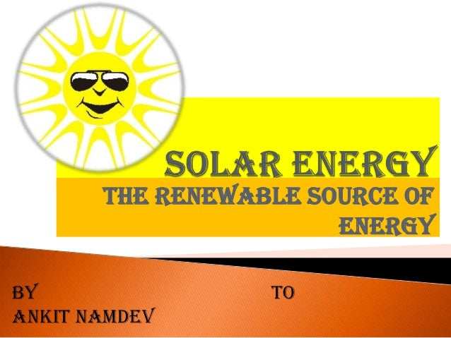 THE RENEWABLE SOURCE OF ENERGY BY ANKIT NAMDEV TO