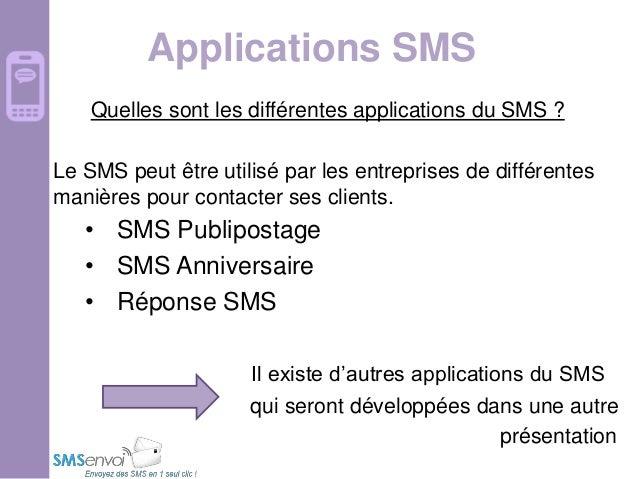 Applications SMS Quelles sont les différentes applications du SMS ? Le SMS peut être utilisé par les entreprises de différ...