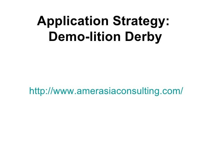 Application Strategy:  Demo-lition Derbyhttp://www.amerasiaconsulting.com/