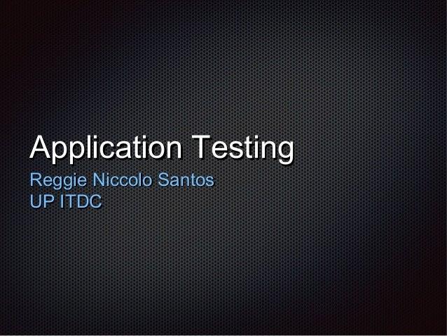 Application TestingApplication Testing Reggie Niccolo SantosReggie Niccolo Santos UP ITDCUP ITDC