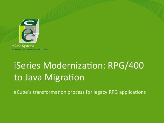 iSeries	   Moderniza/on:	   RPG/400	    to	   Java	   Migra/on	    eCube's	   transforma/on	   process	   for	   legacy	  ...