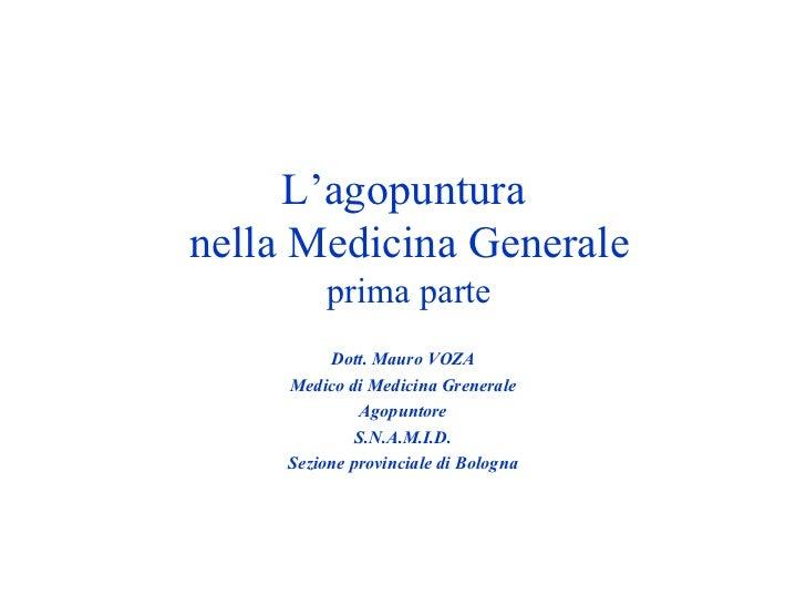 L'agopuntura  nella Medicina Generale prima parte Dott. Mauro VOZA Medico di Medicina Grenerale Agopuntore S.N.A.M.I.D. Se...