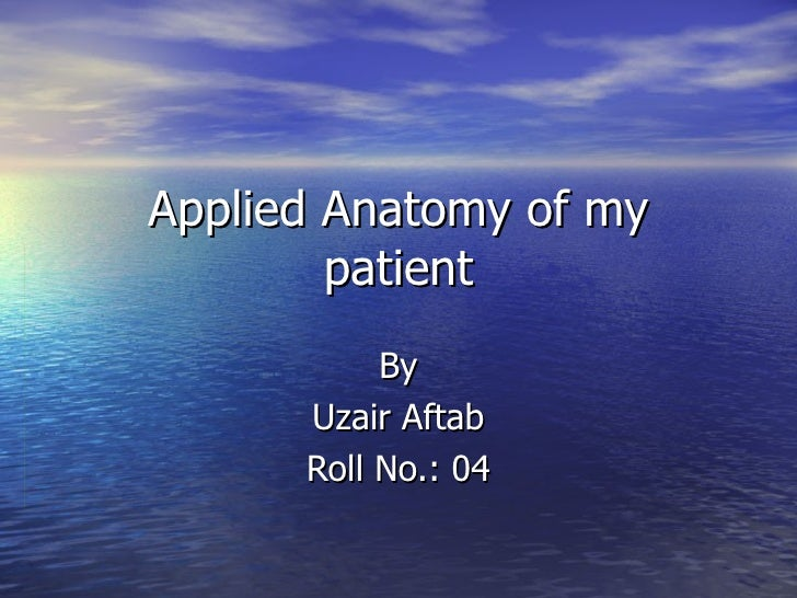 Applied Anatomy of my patient By Uzair Aftab Roll No.: 04