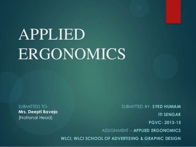 APPLIED ERGONOMICS SUBMITTED BY- SYED HUMAM ITI SENGAR PGVC- 2013-15 ASSIGNMENT – APPLIED ERGONOMICS WLCI, WLCI SCHOOL OF ...