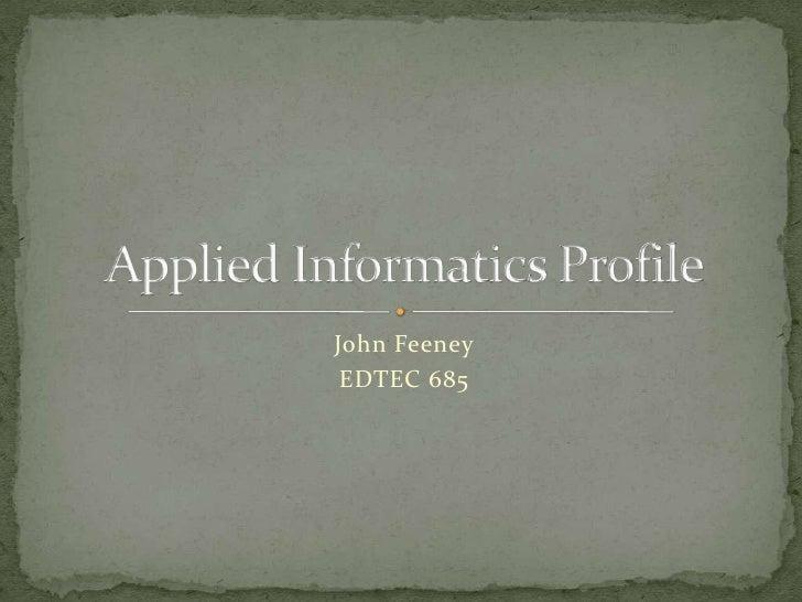 John Feeney<br />EDTEC 685<br />Applied Informatics Profile<br />