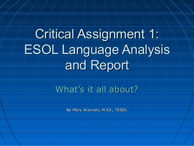 Critical Assignment 1: ESOL Language Analysis and Report What's it all about? By Mary Acevedo, M.Ed., TESOL