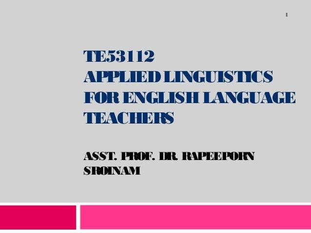 1  TE53112 APPLIED LINGUISTICS FOR ENGLISH LANGUAGE TEACHERS ASST. PROF. DR. RAPEEPORN SROINAM