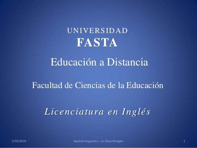 Educación a Distancia Facultad de Ciencias de la Educación Licenciatura en Inglés UNIVERSIDAD FASTA 3/19/2014 1Applied Lin...