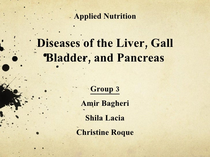 Applied Nutrition Diseases of the Liver, Gall Bladder, and Pancreas Group 3 Amir Bagheri Shila Lacia Christine Roque