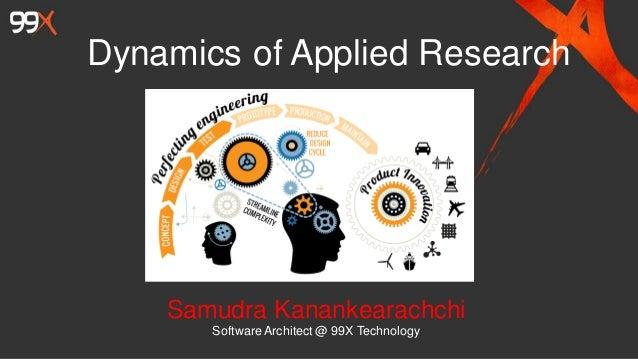 Dynamics of Applied Research Samudra Kanankearachchi SoftwareArchitect @ 99X Technology