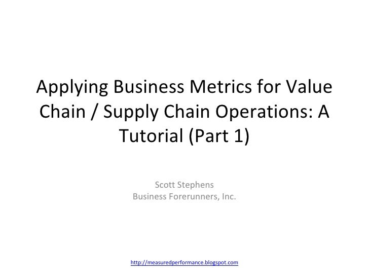 Applying Business Metrics for Value Chain / Supply Chain Operations: A Tutorial (Part 1) Scott Stephens Business Forerunne...