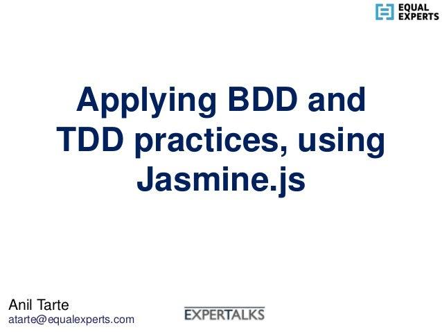 Applying BDD and TDD practices, using Jasmine.js Anil Tarte atarte@equalexperts.com