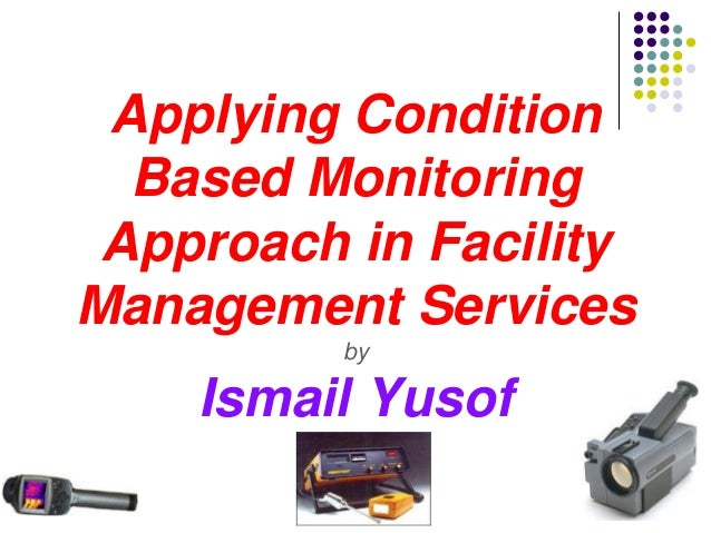 Applying Condition  Based Monitoring Approach in FacilityManagement Services          by    Ismail Yusof
