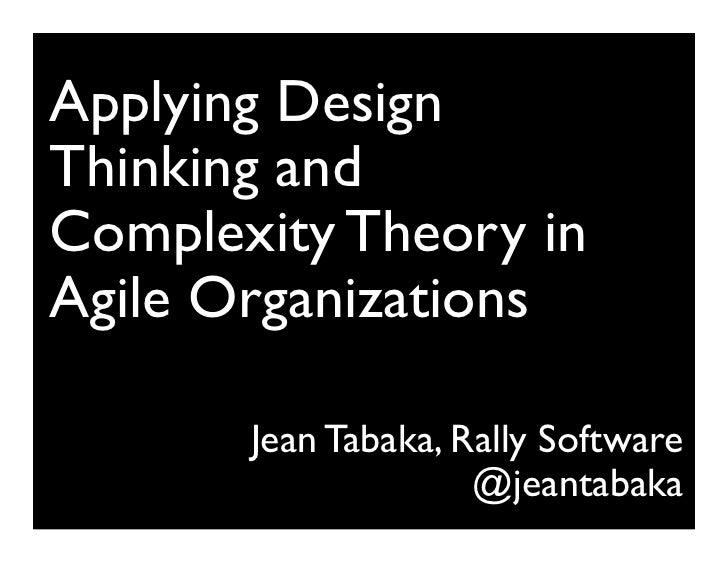 Applying DesignThinking andComplexity Theory inAgile Organizations                                      Jean Tabaka, Rall...