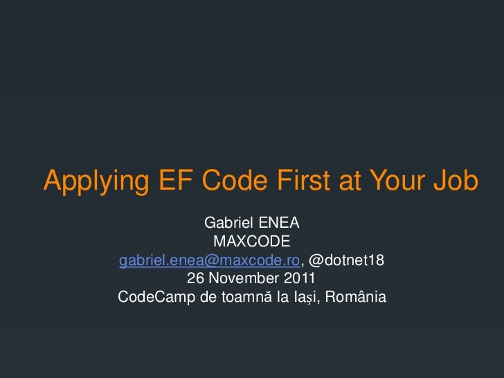 Applying EF Code First at Your Job                 Gabriel ENEA                  MAXCODE     gabriel.enea@maxcode.ro, @dot...