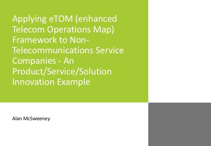 Applying eTOM (enhanced Telecom Operations Map) Framework to Non-Telecommunications Service Companies - An Product/Service/Solution Innovation Example
