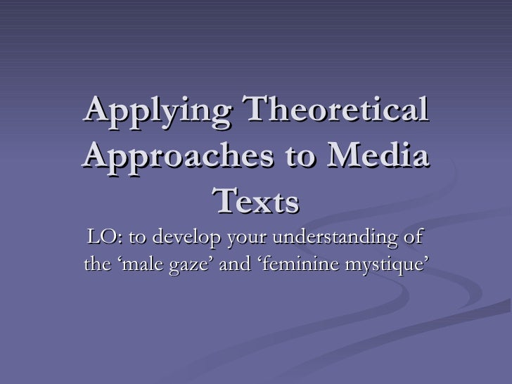 Applying Theoretical Approaches to Media Texts LO: to develop your understanding of the 'male gaze' and 'feminine mystique'