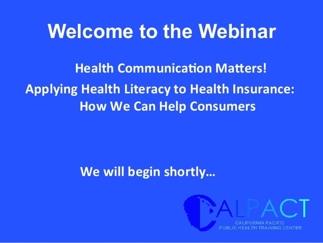 Welcome to the Webinar 	   Health	   Communica/on	   Ma1ers!	   	    Applying	   Health	   Literacy	   to	   Health	   Ins...