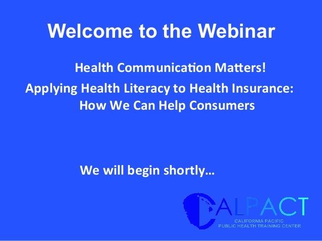 Welcome to the Webinar   Health  Communica/on  Ma1ers!     Applying  Health  Literacy  to  Health  Ins...